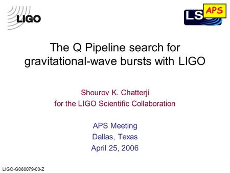 LIGO-G060079-00-Z The Q Pipeline search for gravitational-wave bursts with LIGO Shourov K. Chatterji for the LIGO Scientific Collaboration APS Meeting.