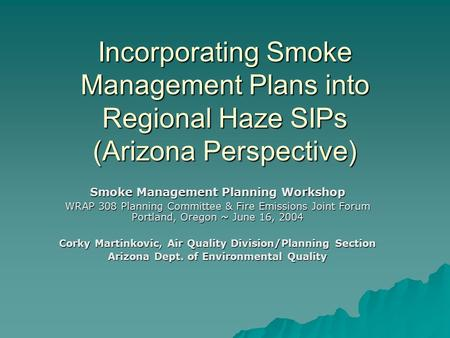 Incorporating Smoke Management Plans into Regional Haze SIPs (Arizona Perspective) Smoke Management Planning Workshop WRAP 308 Planning Committee & Fire.