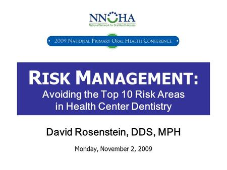 R ISK M ANAGEMENT: Avoiding the Top 10 Risk Areas in Health Center Dentistry David Rosenstein, DDS, MPH Monday, November 2, 2009.