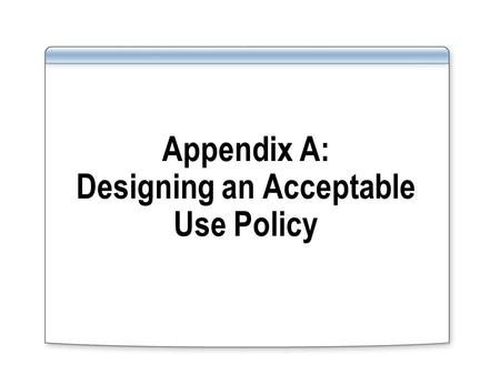 Appendix A: Designing an Acceptable Use Policy. Overview Analyzing Risks That Users Introduce Designing Security for Computer Use.