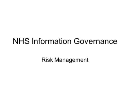 NHS Information Governance Risk Management. Introduction Information risk to be managed in a robust manner Assurance to be provided in a consistent manner.
