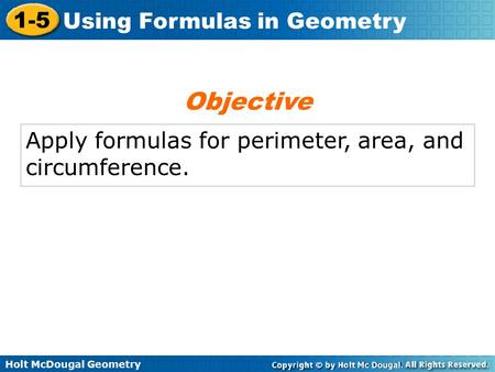 Holt McDougal Geometry 1-5 Using Formulas in Geometry Apply formulas for perimeter, area, and circumference. Objective.