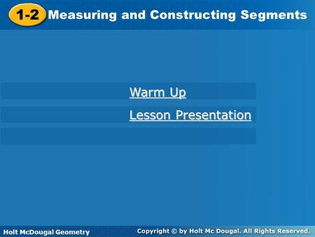 Holt McDougal Geometry 1-2 Measuring and Constructing Segments 1-2 Measuring and Constructing Segments Holt Geometry Warm Up Warm Up Lesson Presentation.