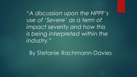 "By Stefanie Rachmann-Davies ""A discussion upon the NPPF's use of 'Severe' as a term of impact severity and how this is being interpreted within the industry."""