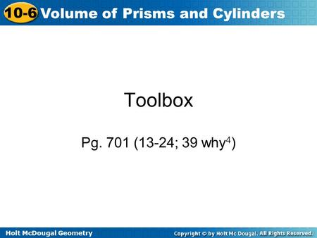 Holt McDougal Geometry 10-6 Volume of Prisms and Cylinders Toolbox Pg. 701 (13-24; 39 why 4 )
