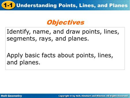 Holt Geometry 1-1 Understanding Points, Lines, and Planes Identify, name, and draw points, lines, segments, rays, and planes. Apply basic facts about points,