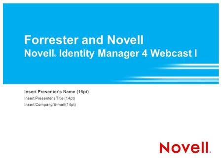 Forrester and Novell Novell ® Identity Manager 4 Webcast I Insert Presenter's Name (16pt) Insert Presenter's Title (14pt) Insert Company/ (14pt)
