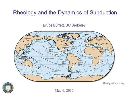 Rheology and the Dynamics of Subduction Bruce Buffett, UC Berkeley May 6, 2016 The Open University.