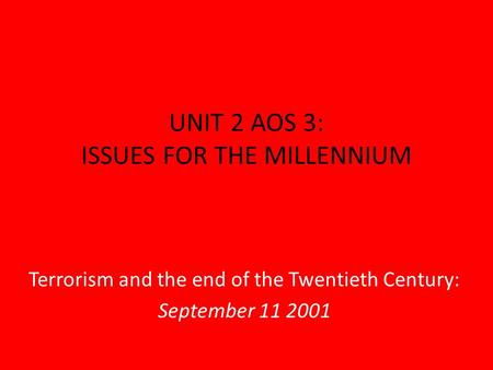 UNIT 2 AOS 3: ISSUES FOR THE MILLENNIUM Terrorism and the end of the Twentieth Century: September 11 2001.