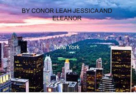 NEW YORK CITY BY CONOR LEAH JESSICA AND ELEANOR New York.
