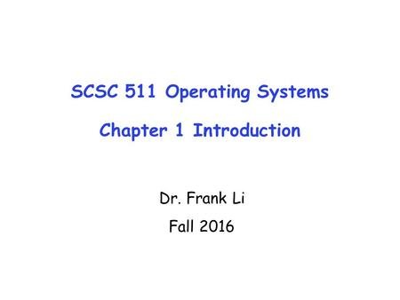 SCSC 511 Operating Systems Chapter 1 Introduction Dr. Frank Li Fall 2016.