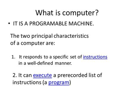 What is computer? IT IS A PROGRAMABLE MACHINE. The two principal characteristics of a computer are: 1.It responds to a specific set of instructionsinstructions.