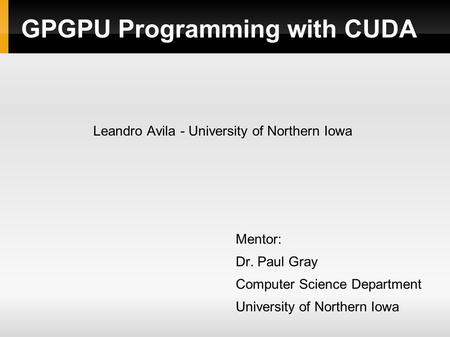GPGPU Programming with CUDA Leandro Avila - University of Northern Iowa Mentor: Dr. Paul Gray Computer Science Department University of Northern Iowa.