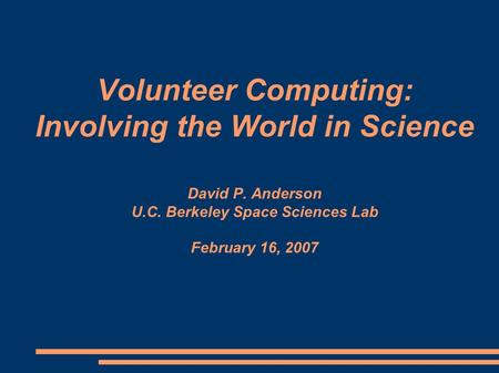 Volunteer Computing: Involving the World in Science David P. Anderson U.C. Berkeley Space Sciences Lab February 16, 2007.