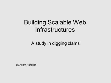 Building Scalable Web Infrastructures A study in digging clams By Adam Fletcher.
