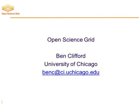 ] Open Science Grid Ben Clifford University of Chicago