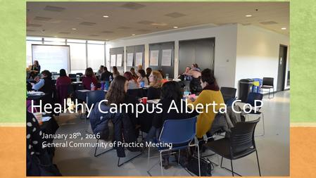 Healthy Campus Alberta CoP January 28 th, 2016 General Community of Practice Meeting.