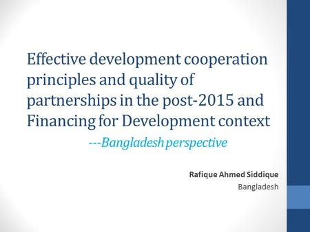 Effective development cooperation principles and quality of partnerships in the post-2015 and Financing for Development context ---Bangladesh perspective.