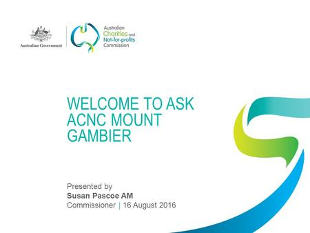 WELCOME TO ASK ACNC MOUNT GAMBIER Presented by Susan Pascoe AM Commissioner | 16 August 2016.