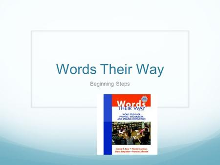 Words Their Way Beginning Steps. What is word study? Word Study= Phonics+Spelling+Vocabulary Words and pictures are sorted in routines that require children.