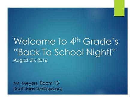 "Welcome to 4 th Grade's ""Back To School Night!"" August 25, 2016 Mr. Meyers, Room 13"