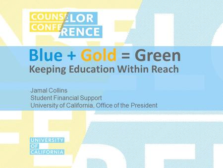 Blue + Gold = Green Jamal Collins Student Financial Support University of California, Office of the President Keeping Education Within Reach.