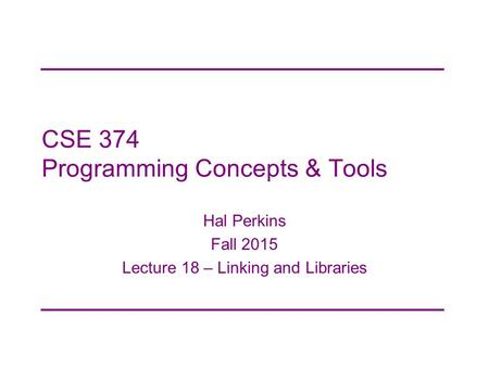 CSE 374 Programming Concepts & Tools Hal Perkins Fall 2015 Lecture 18 – Linking and Libraries.