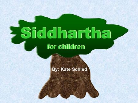 Siddhartha for children By: Kate Schied. One day Siddhartha the Brahman's son asked his father if he could go on his own way. His father was not comfortable.
