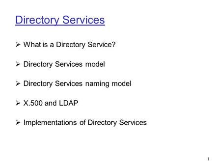 1 Directory Services  What is a Directory Service?  Directory Services model  Directory Services naming model  X.500 and LDAP  Implementations of.