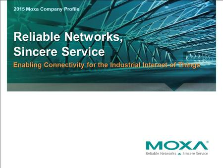 Reliable Networks, Sincere Service Enabling Connectivity for the Industrial Internet of Things 2015 Moxa Company Profile.