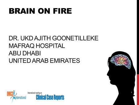 BRAIN ON FIRE DR. UKD AJITH GOONETILLEKE MAFRAQ HOSPITAL ABU DHABI UNITED ARAB EMIRATES.
