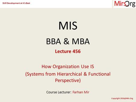 Skill Development at it's Best Copyright MIS BBA & MBA Lecture 456 How Organization Use IS (Systems from Hierarchical & Functional Perspective)