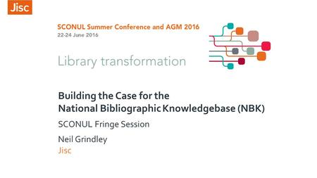 Building the Case for the National Bibliographic Knowledgebase (NBK) SCONUL Fringe Session Neil Grindley Jisc.