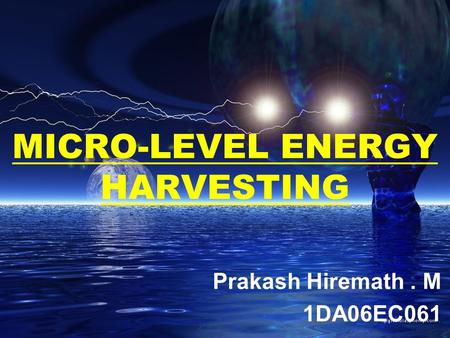 MICRO-LEVEL ENERGY HARVESTING Prakash Hiremath. M 1DA06EC061.