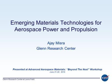 Glenn Research Center at Lewis Field Emerging Materials Technologies for Aerospace <strong>Power</strong> and Propulsion Ajay Misra Glenn Research Center Presented at <strong>Advanced</strong>.