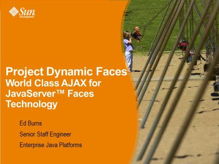 Project Dynamic Faces World Class AJAX for JavaServer™ Faces Technology Ed Burns Senior Staff Engineer Enterprise Java Platforms.