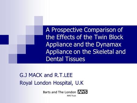 A Prospective Comparison of the Effects of the Twin Block Appliance and the Dynamax Appliance on the Skeletal and Dental Tissues G.J MACK and R.T.LEE Royal.