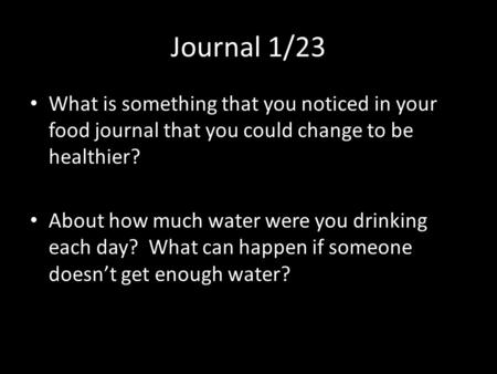 Journal 1/23 What is something that you noticed in your food journal that you could change to be healthier? About how much water were you drinking each.