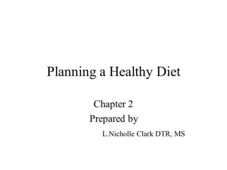 Planning a Healthy Diet Chapter 2 Prepared by L.Nicholle Clark DTR, MS.