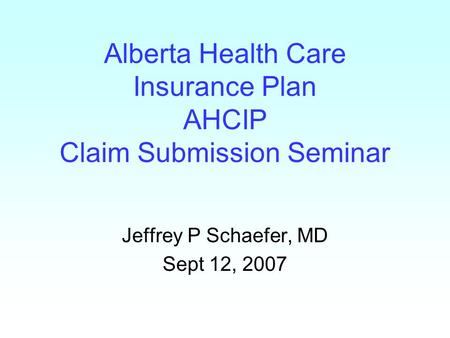 Alberta Health Care Insurance Plan AHCIP Claim Submission Seminar Jeffrey P Schaefer, MD Sept 12, 2007.