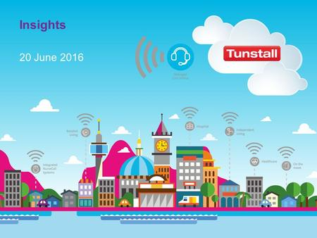 20 June 2016 Insights. Tunstall Healthcare's vision Tunstall's vision is to give people the freedom to live as independently, securely, healthily and.
