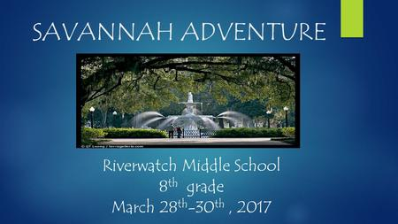 SAVANNAH ADVENTURE Riverwatch Middle School 8 th grade March 28 th -30 th, 2017.