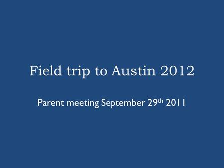 Field trip to Austin 2012 Parent meeting September 29 th 2011.