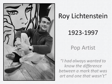 "Roy Lichtenstein 1923-1997 Pop Artist ""I had always wanted to know the difference between a mark that was art and one that wasn't"""