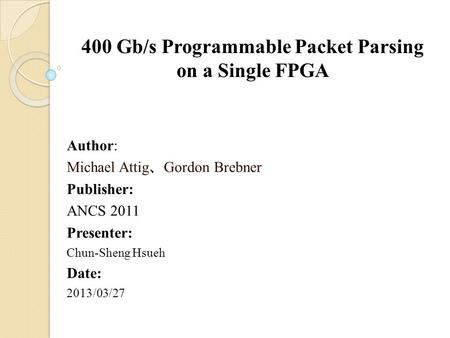 400 Gb/s Programmable Packet Parsing on a Single FPGA Author: Michael Attig 、 Gordon Brebner Publisher: ANCS 2011 Presenter: Chun-Sheng Hsueh Date: 2013/03/27.
