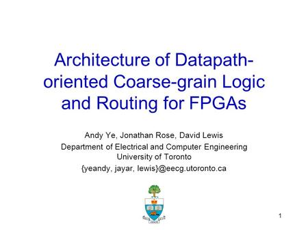 1 Architecture of Datapath- oriented Coarse-grain Logic and Routing for FPGAs Andy Ye, Jonathan Rose, David Lewis Department of Electrical and Computer.