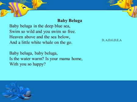 Baby Beluga Baby beluga in the deep blue sea, Swim so wild and you swim so free. Heaven above and the sea below, And a little white whale on the go. Baby.