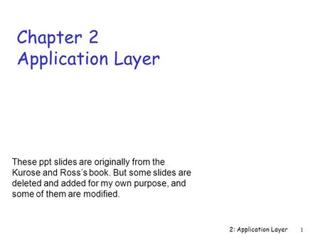 2: Application Layer 1 Chapter 2 Application Layer These ppt slides are originally from the Kurose and Ross's book. But some slides are deleted and added.