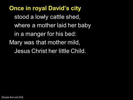 Once in royal David's city stood a lowly cattle shed, where a mother laid her baby in a manger for his bed: Mary was that mother mild, Jesus Christ her.