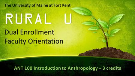 The University of Maine at Fort Kent RURAL U Dual Enrollment Faculty Orientation ANT 100 Introduction to Anthropology – 3 credits.